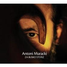 Za blisko stoisz Antoni Muracki