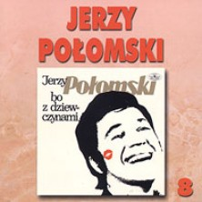 Bo z dziewczynami  Jerzy Połomski