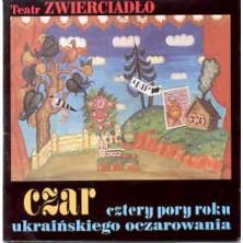 CZAR : Cztery pory roku ukraińskiego oczarowania Teatr Zwierciadło